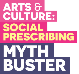 Arts and Culture: Social Prescribing Myth Buster Created by London Arts and Health